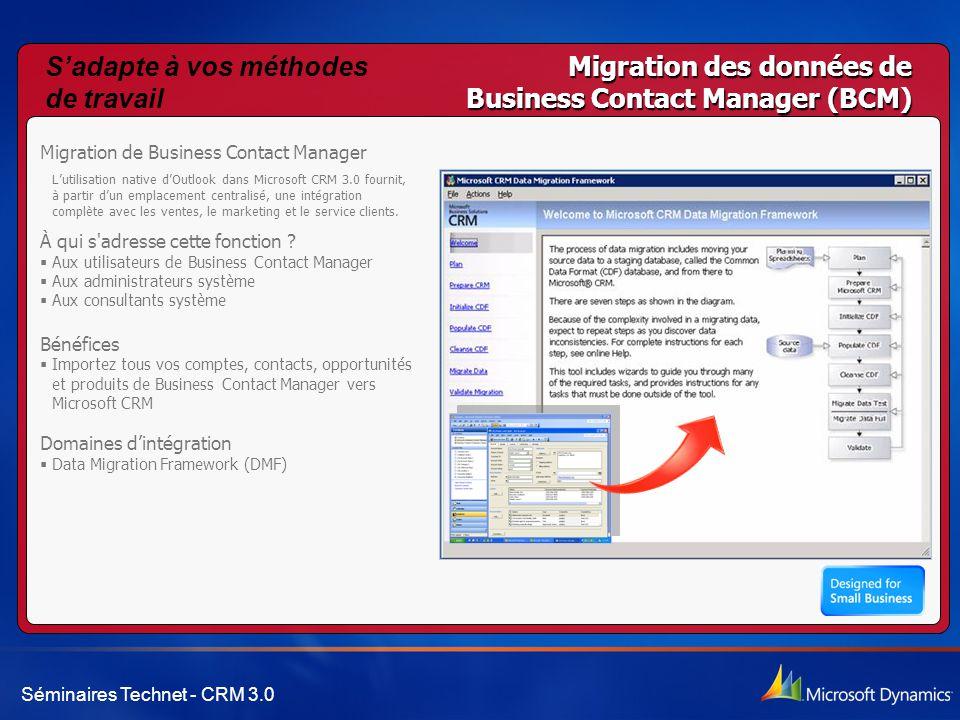Séminaires Technet - CRM 3.0 Migration des données de Business Contact Manager (BCM) Migration de Business Contact Manager L'utilisation native d'Outlook dans Microsoft CRM 3.0 fournit, à partir d'un emplacement centralisé, une intégration complète avec les ventes, le marketing et le service clients.