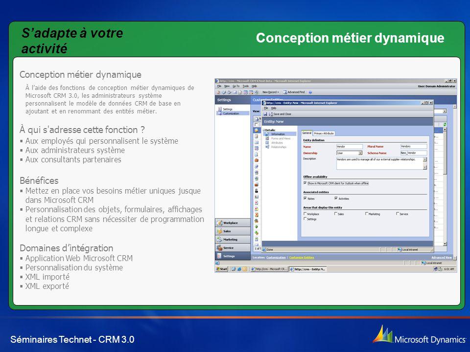 Séminaires Technet - CRM 3.0 Conception métier dynamique À l'aide des fonctions de conception métier dynamiques de Microsoft CRM 3.0, les administrateurs système personnalisent le modèle de données CRM de base en ajoutant et en renommant des entités métier.
