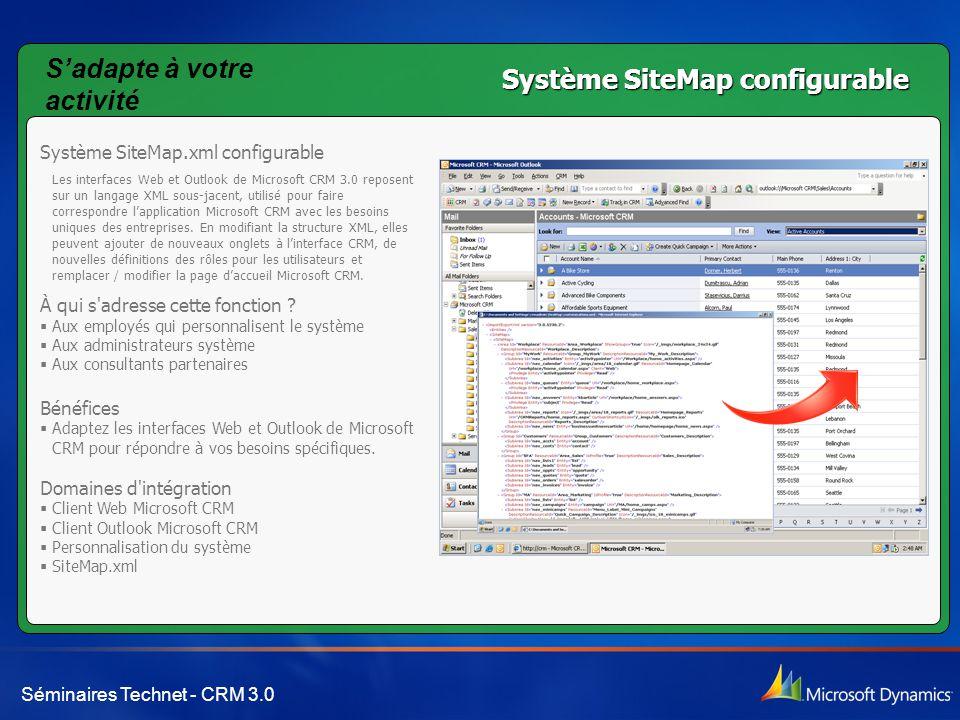 Séminaires Technet - CRM 3.0 Système SiteMap configurable Système SiteMap.xml configurable Les interfaces Web et Outlook de Microsoft CRM 3.0 reposent sur un langage XML sous-jacent, utilisé pour faire correspondre l'application Microsoft CRM avec les besoins uniques des entreprises.