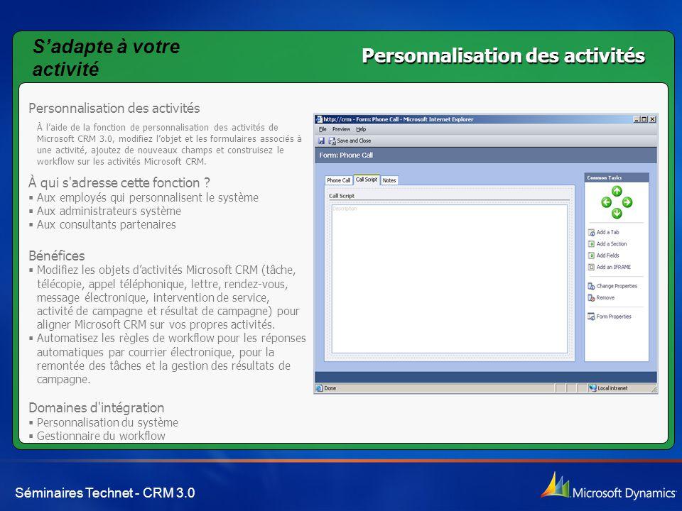 Séminaires Technet - CRM 3.0 Personnalisation des activités À l'aide de la fonction de personnalisation des activités de Microsoft CRM 3.0, modifiez l'objet et les formulaires associés à une activité, ajoutez de nouveaux champs et construisez le workflow sur les activités Microsoft CRM.