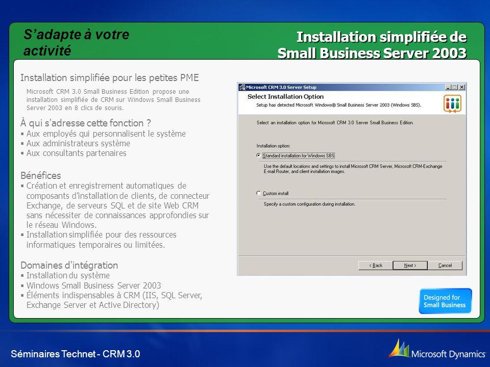 Séminaires Technet - CRM 3.0 Installation simplifiée de Small Business Server 2003 Installation simplifiée pour les petites PME Microsoft CRM 3.0 Small Business Edition propose une installation simplifiée de CRM sur Windows Small Business Server 2003 en 8 clics de souris.