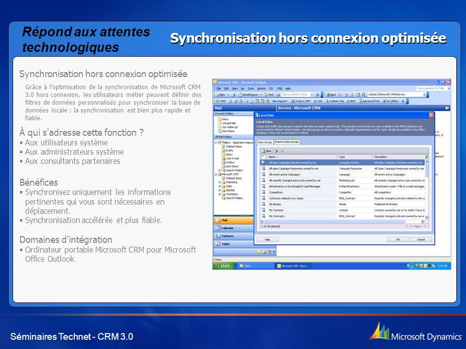 Séminaires Technet - CRM 3.0 Synchronisation hors connexion optimisée Grâce à l'optimisation de la synchronisation de Microsoft CRM 3.0 hors connexion, les utilisateurs métier peuvent définir des filtres de données personnalisés pour synchroniser la base de données locale : la synchronisation est bien plus rapide et fiable.