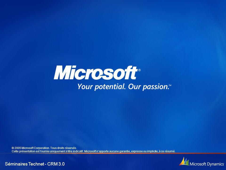 Séminaires Technet - CRM 3.0 © 2005 Microsoft Corporation. Tous droits réservés. Cette présentation est fournie uniquement à titre indicatif. Microsof