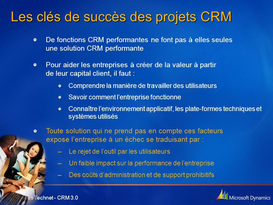 Séminaires Technet - CRM 3.0 Les clés de succès des projets CRM De fonctions CRM performantes ne font pas à elles seules une solution CRM performante Pour aider les entreprises à créer de la valeur à partir de leur capital client, il faut : Comprendre la manière de travailler des utilisateurs Savoir comment l'entreprise fonctionne Connaître l'environnement applicatif, les plate-formes techniques et systèmes utilisés Toute solution qui ne prend pas en compte ces facteurs expose l'entreprise à un échec se traduisant par : — Le rejet de l'outil par les utilisateurs — Un faible impact sur la performance de l'entreprise — Des coûts d'administration et de support prohibitifs