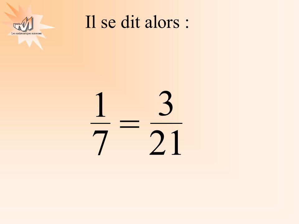 Les mathématiques autrement Il se dit alors : 21 3 1 7 =