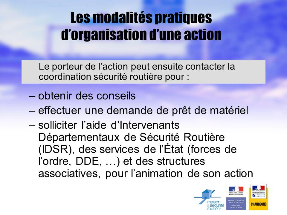 Les modalités pratiques d'organisation d'une action –obtenir des conseils –effectuer une demande de prêt de matériel –solliciter l'aide d'Intervenants Départementaux de Sécurité Routière (IDSR), des services de l'État (forces de l'ordre, DDE, …) et des structures associatives, pour l'animation de son action Le porteur de l'action peut ensuite contacter la coordination sécurité routière pour :