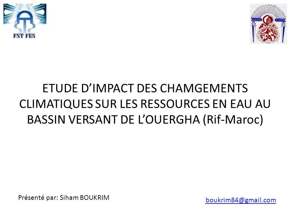 ETUDE D'IMPACT DES CHAMGEMENTS CLIMATIQUES SUR LES RESSOURCES EN EAU AU BASSIN VERSANT DE L'OUERGHA (Rif-Maroc) Présenté par: Siham BOUKRIM boukrim84@gmail.com
