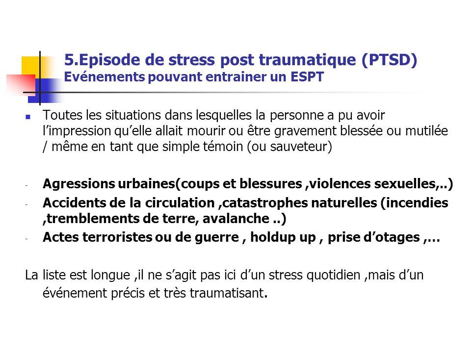 5.Episode de stress post traumatique (PTSD) Evénements pouvant entrainer un ESPT  Toutes les situations dans lesquelles la personne a pu avoir l'impr