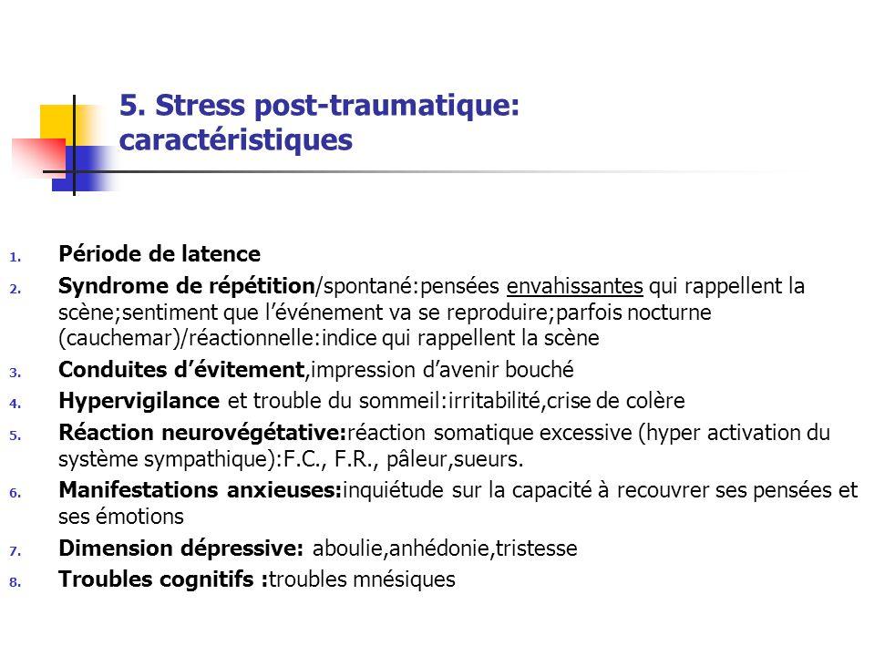 5. Stress post-traumatique: caractéristiques 1. Période de latence 2. Syndrome de répétition/spontané:pensées envahissantes qui rappellent la scène;se