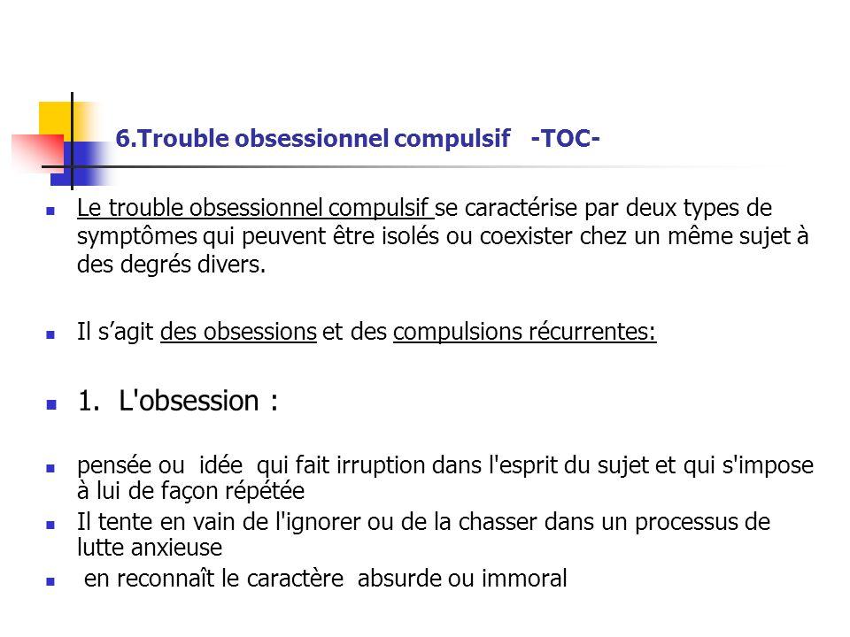 6.Trouble obsessionnel compulsif -TOC-  Le trouble obsessionnel compulsif se caractérise par deux types de symptômes qui peuvent être isolés ou coexi