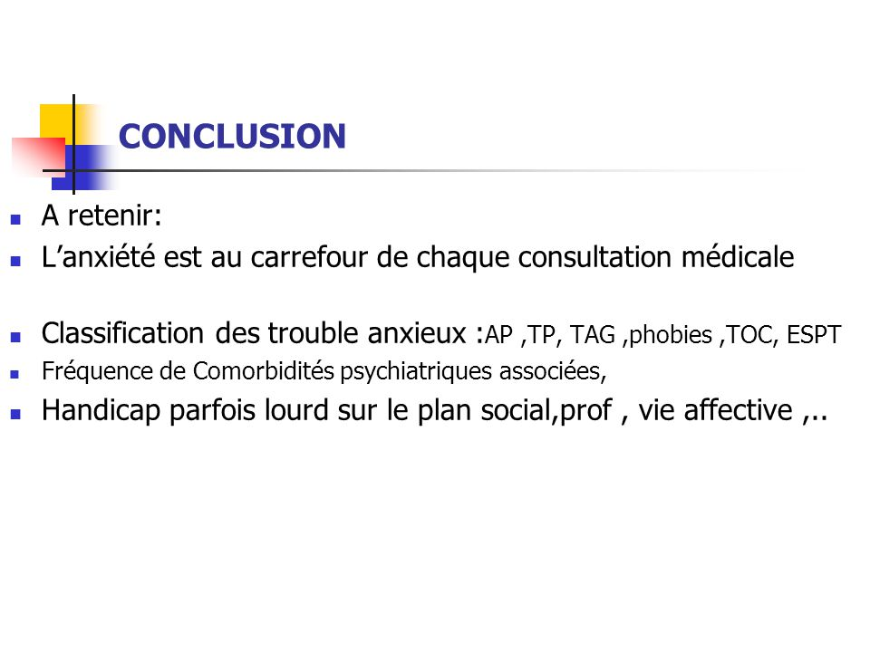 CONCLUSION  A retenir:  L'anxiété est au carrefour de chaque consultation médicale  Classification des trouble anxieux : AP,TP, TAG,phobies,TOC, ES