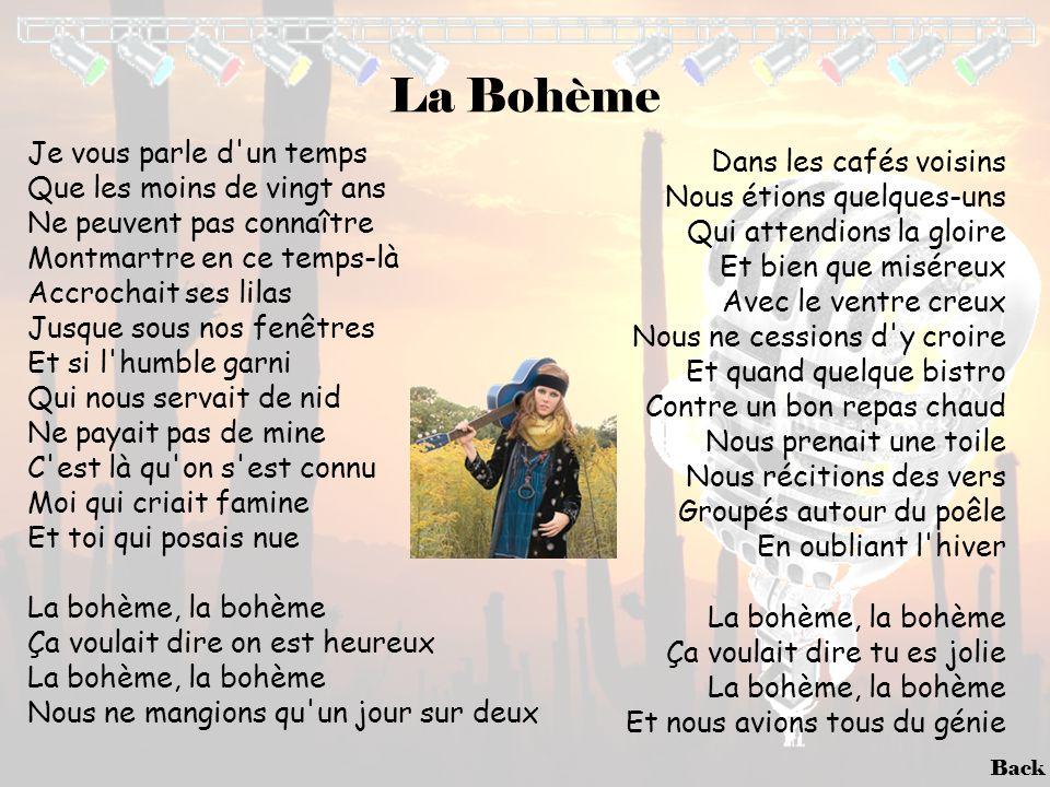 Back La Bohème Je vous parle d'un temps Que les moins de vingt ans Ne peuvent pas connaître Montmartre en ce temps-là Accrochait ses lilas Jusque sous