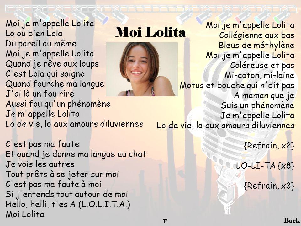 Back Moi Lolita Moi je m'appelle Lolita Lo ou bien Lola Du pareil au même Moi je m'appelle Lolita Quand je rêve aux loups C'est Lola qui saigne Quand