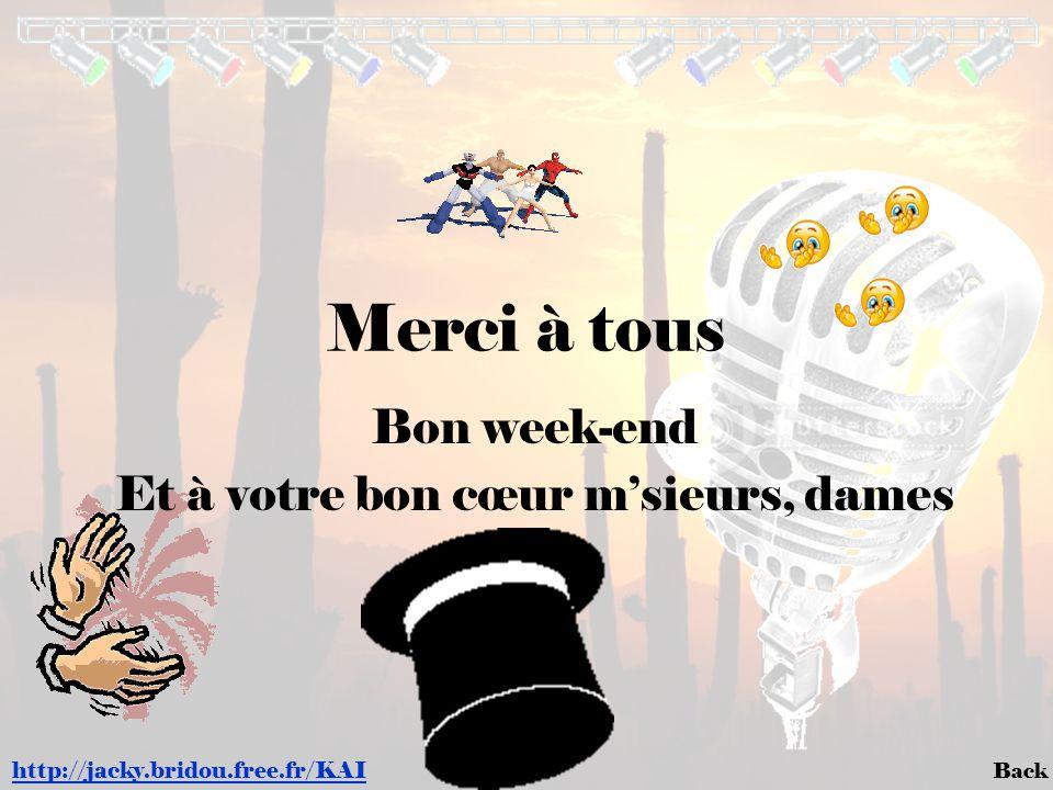Back Merci à tous http://jacky.bridou.free.fr/KAI Bon week-end Et à votre bon cœur m'sieurs, dames
