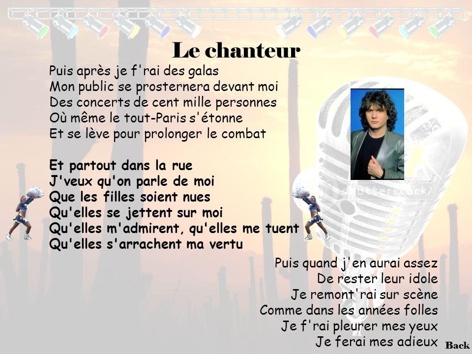 Back Le chanteur Puis après je f'rai des galas Mon public se prosternera devant moi Des concerts de cent mille personnes Où même le tout-Paris s'étonn