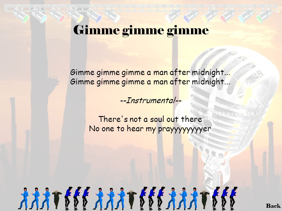 Back Gimme gimme gimme Gimme gimme gimme a man after midnight... --Instrumental-- There's not a soul out there No one to hear my prayyyyyyyyer