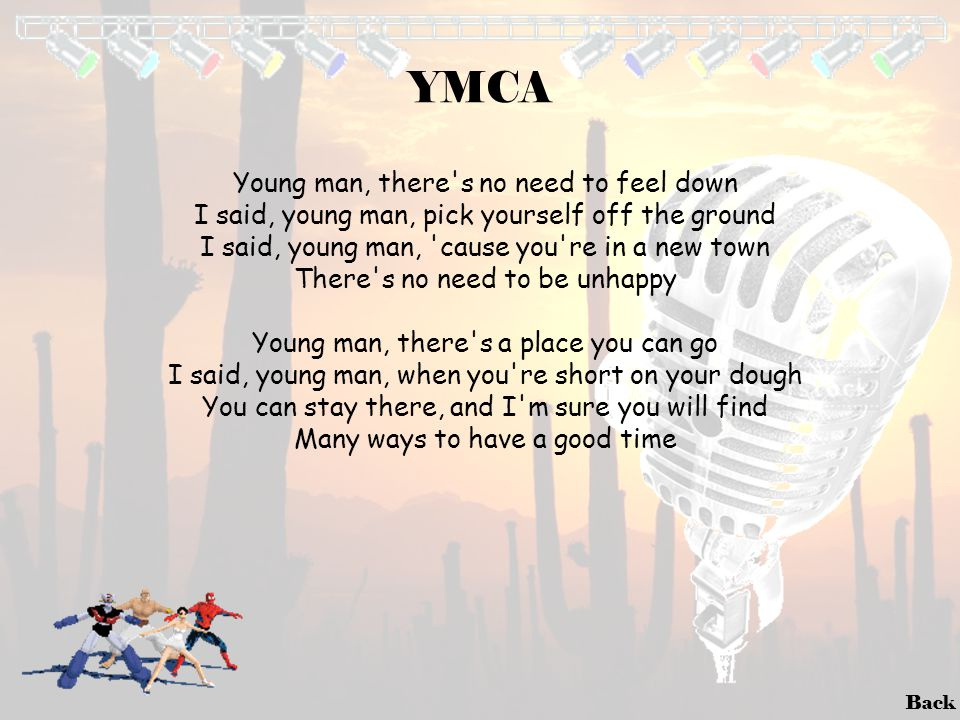 Back YMCA Young man, there's no need to feel down I said, young man, pick yourself off the ground I said, young man, 'cause you're in a new town There