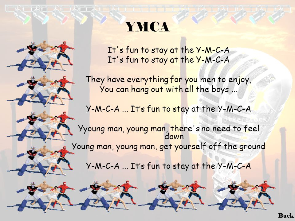 Back YMCA It's fun to stay at the Y-M-C-A They have everything for you men to enjoy, You can hang out with all the boys... Y-M-C-A... It's fun to stay
