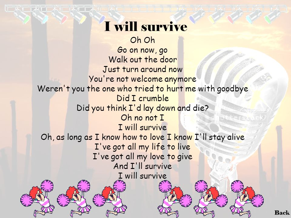 Back I will survive Oh Go on now, go Walk out the door Just turn around now You're not welcome anymore Weren't you the one who tried to hurt me with g