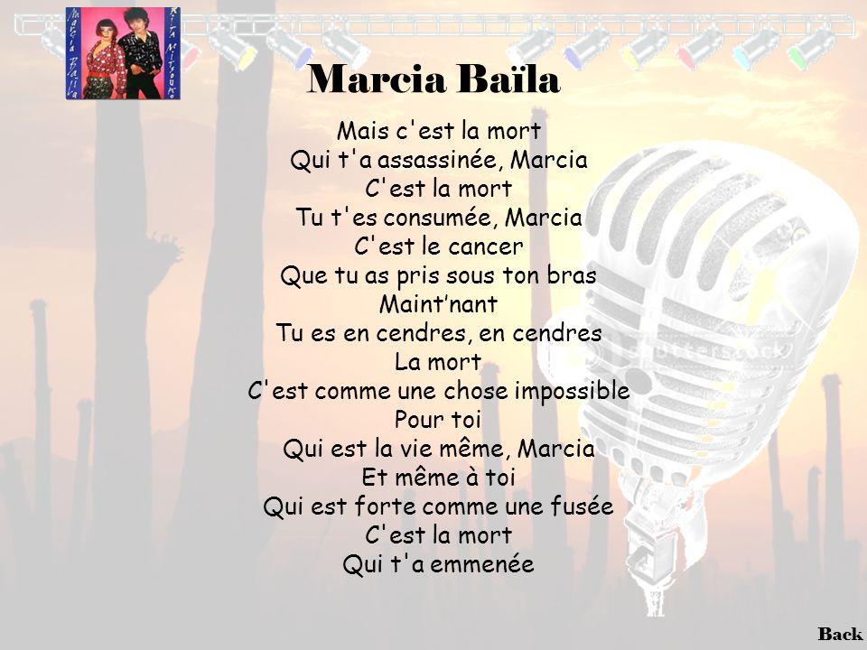 Back Marcia Baïla Mais c'est la mort Qui t'a assassinée, Marcia C'est la mort Tu t'es consumée, Marcia C'est le cancer Que tu as pris sous ton bras Ma