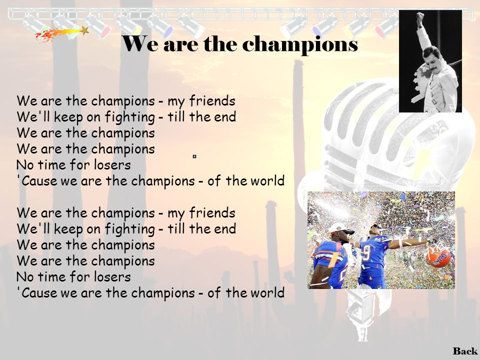 Back We are the champions We are the champions - my friends We'll keep on fighting - till the end We are the champions No time for losers 'Cause we ar