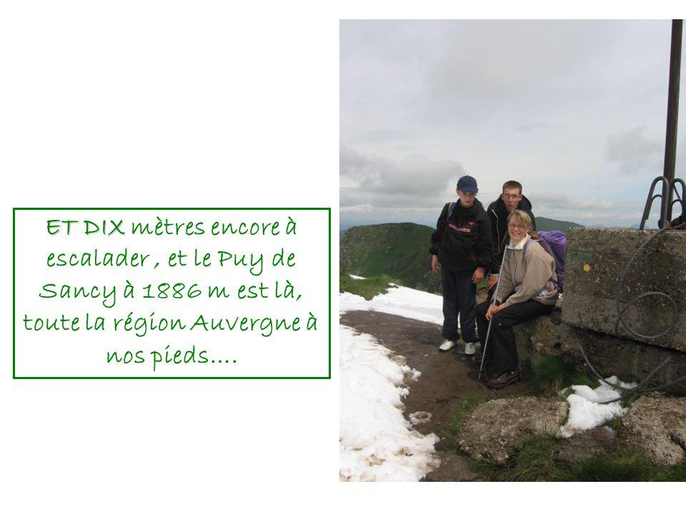 ET DIX ET DIX mètres encore à escalader, et le Puy de Sancy à 1886 m est là, toute la région Auvergne à nos pieds….