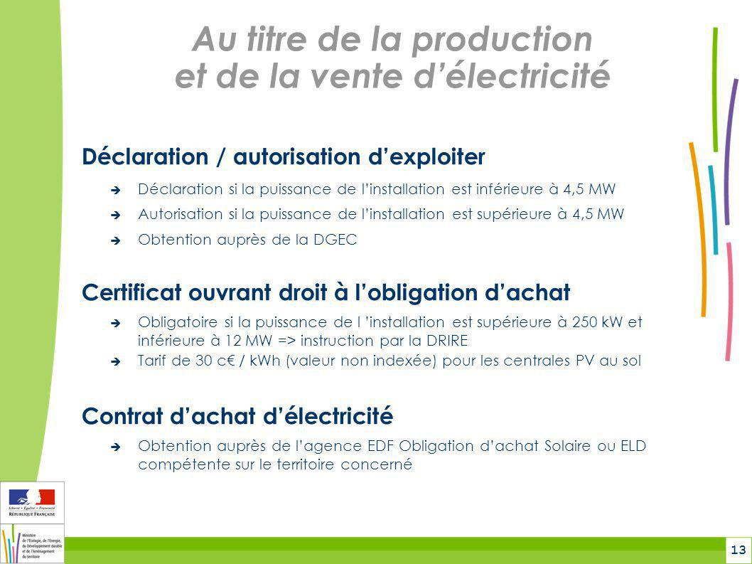 13 Au titre de la production et de la vente d'électricité Déclaration / autorisation d'exploiter  Déclaration si la puissance de l'installation est i