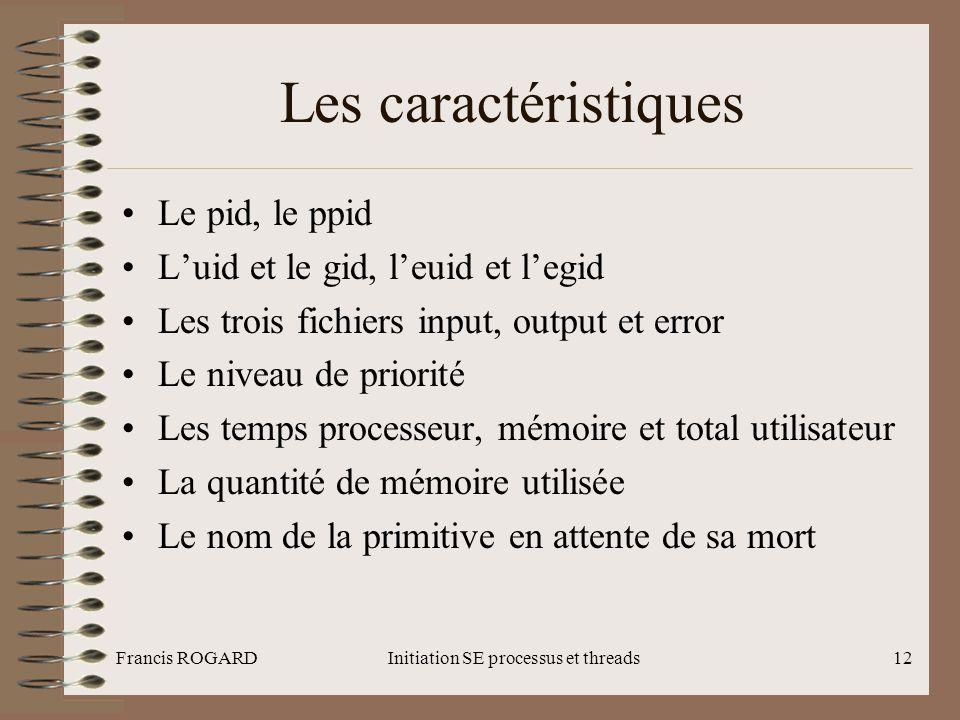 Francis ROGARDInitiation SE processus et threads12 Les caractéristiques •Le pid, le ppid •L'uid et le gid, l'euid et l'egid •Les trois fichiers input,