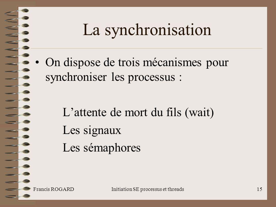 Francis ROGARDInitiation SE processus et threads15 La synchronisation •On dispose de trois mécanismes pour synchroniser les processus : L'attente de m