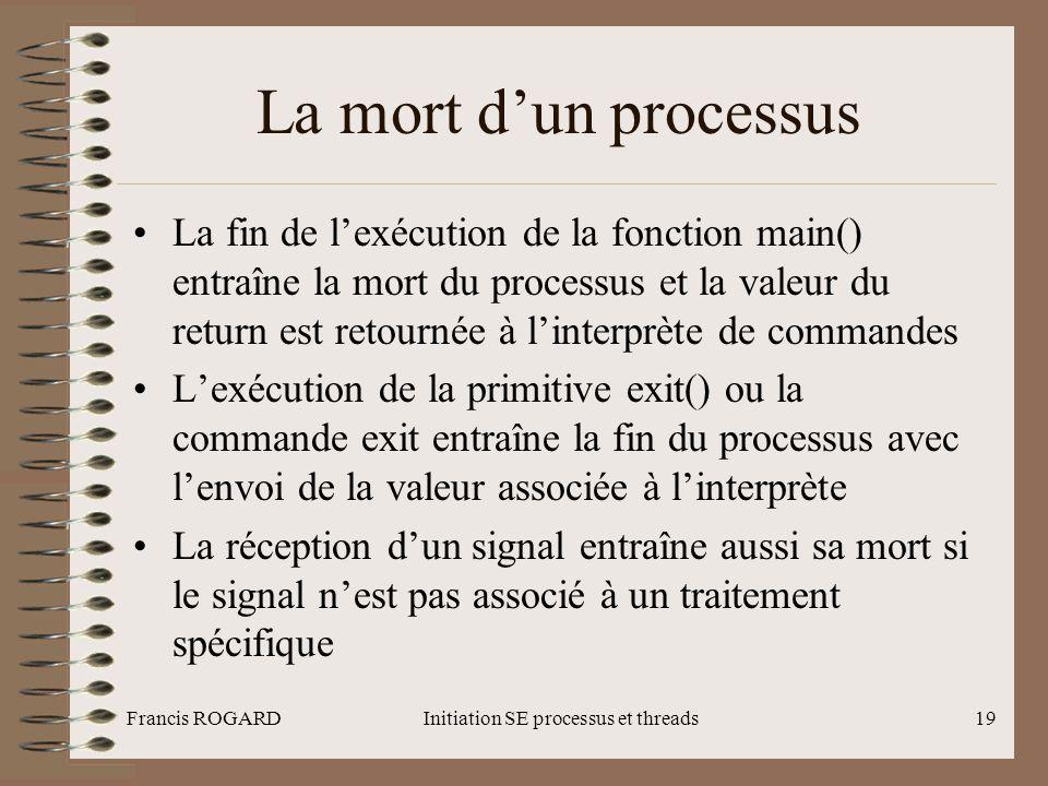 Francis ROGARDInitiation SE processus et threads19 La mort d'un processus •La fin de l'exécution de la fonction main() entraîne la mort du processus e