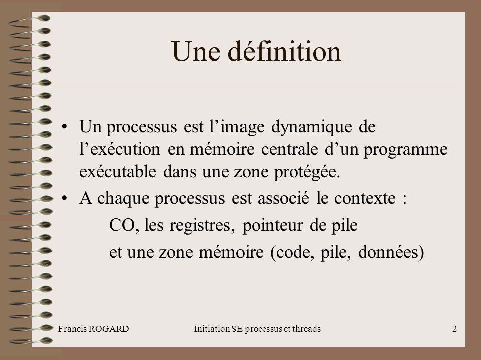 Francis ROGARDInitiation SE processus et threads23 Le fichier /etc/inittab (2) •Une ligne du fichier comporte les informations suivantes Les actions sont : Respawn, Once, Wait, Powerfail … •Les scripts exécutés suivant les runlevels sont dans le répertoire /etc/rc.d (rc.sysinit, init.d avec les sous répertoires rc0.d, rc1.d …)