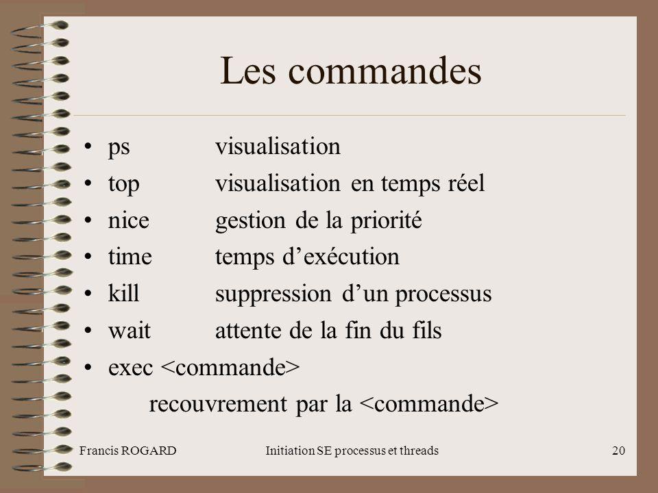 Francis ROGARDInitiation SE processus et threads20 Les commandes •ps visualisation •topvisualisation en temps réel •nicegestion de la priorité •timete