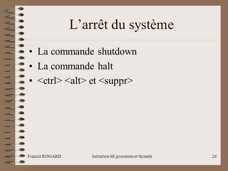 Francis ROGARDInitiation SE processus et threads26 L'arrêt du système •La commande shutdown •La commande halt • et