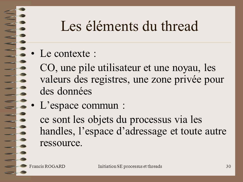 Francis ROGARDInitiation SE processus et threads30 Les éléments du thread •Le contexte : CO, une pile utilisateur et une noyau, les valeurs des regist