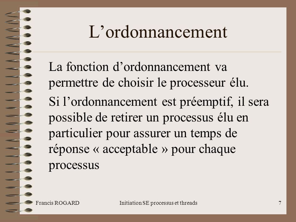 Francis ROGARDInitiation SE processus et threads18 La programmation de l'interprétation Le schéma d'interprétation : switch ( fork()) { case – 1 : /* erreur */ ; break ; case 0 : execl(« /bin/ls », « ls »,« -l », NULL); break ; default : wait(0) ; } /* code exécuté par le bash qui affiche le prompt*/