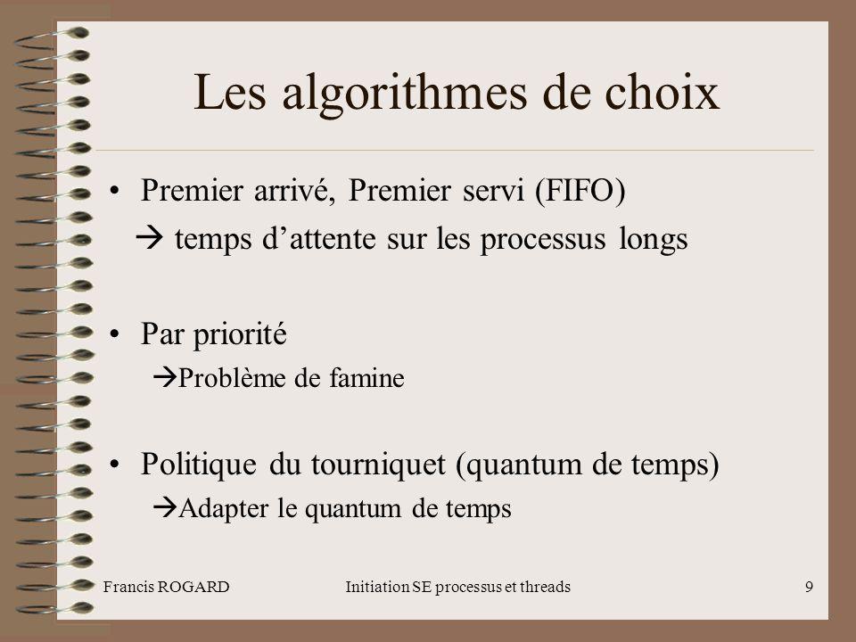 Francis ROGARDInitiation SE processus et threads10 Les politiques d'ordonnancement •Unix/Linux : Sur la base des priorités décroissant (1-99) temps réel : fixe (FIFO et priorité) classiques : calcul dynamique (priorité) •Windows Sur la base des priorités croissantes (1-32) thread temps réel : fixe (16-32) thread système : dynamique (1-15) Une file d'attente par niveau de priorité
