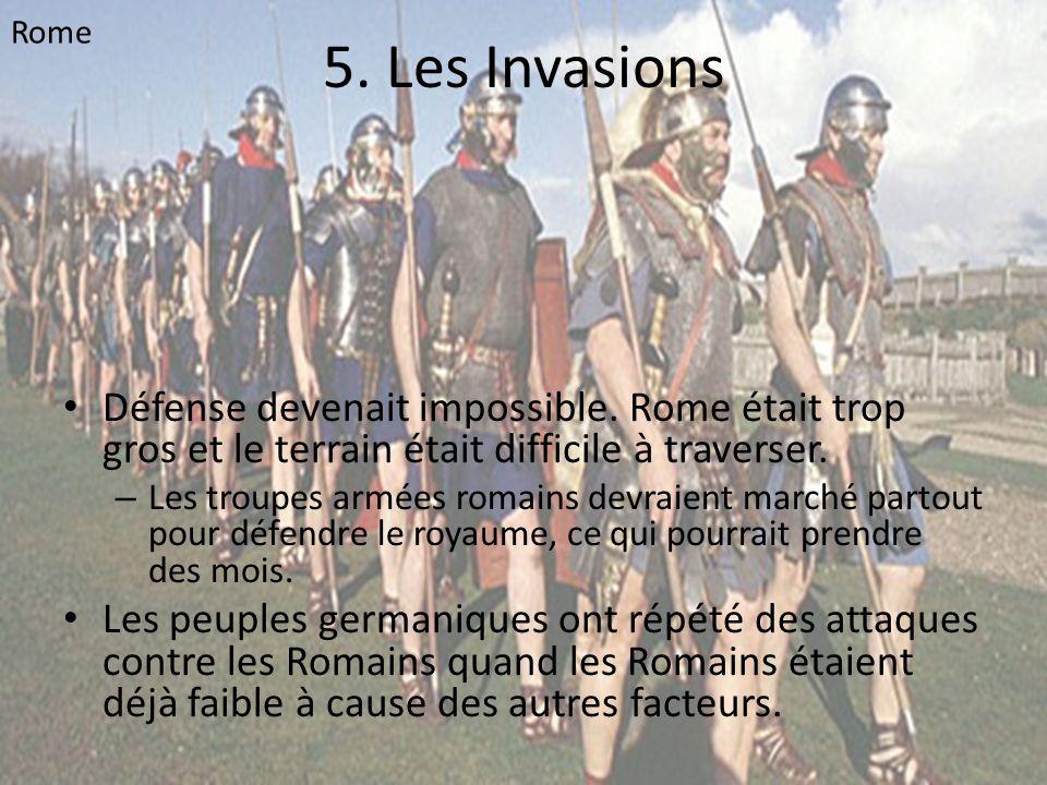 5. Les Invasions • Défense devenait impossible. Rome était trop gros et le terrain était difficile à traverser. – Les troupes armées romains devraient