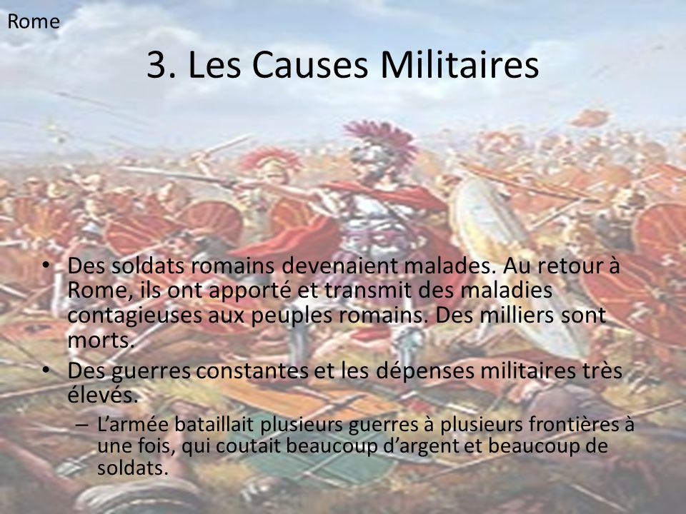 3. Les Causes Militaires • Des soldats romains devenaient malades. Au retour à Rome, ils ont apporté et transmit des maladies contagieuses aux peuples