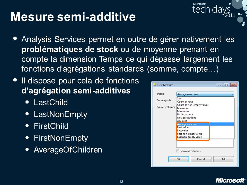 13 Mesure semi-additive • Analysis Services permet en outre de gérer nativement les problématiques de stock ou de moyenne prenant en compte la dimension Temps ce qui dépasse largement les fonctions d'agrégations standards (somme, compte…) • Il dispose pour cela de fonctions d'agrégation semi-additives • LastChild • LastNonEmpty • FirstChild • FirstNonEmpty • AverageOfChildren