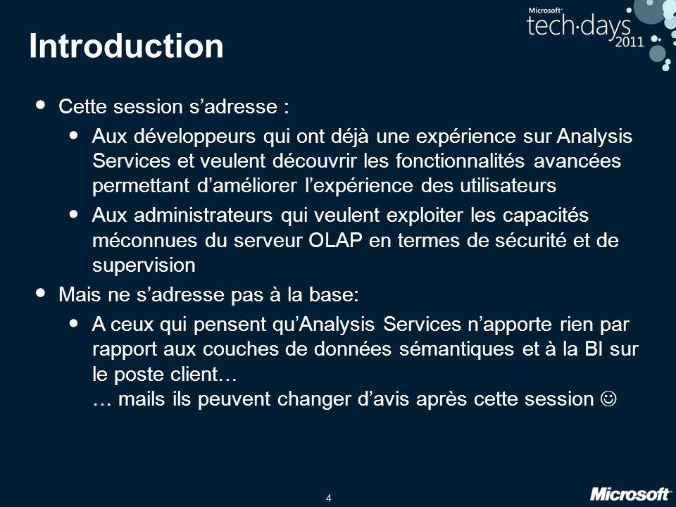 4 Introduction • Cette session s'adresse : • Aux développeurs qui ont déjà une expérience sur Analysis Services et veulent découvrir les fonctionnalit