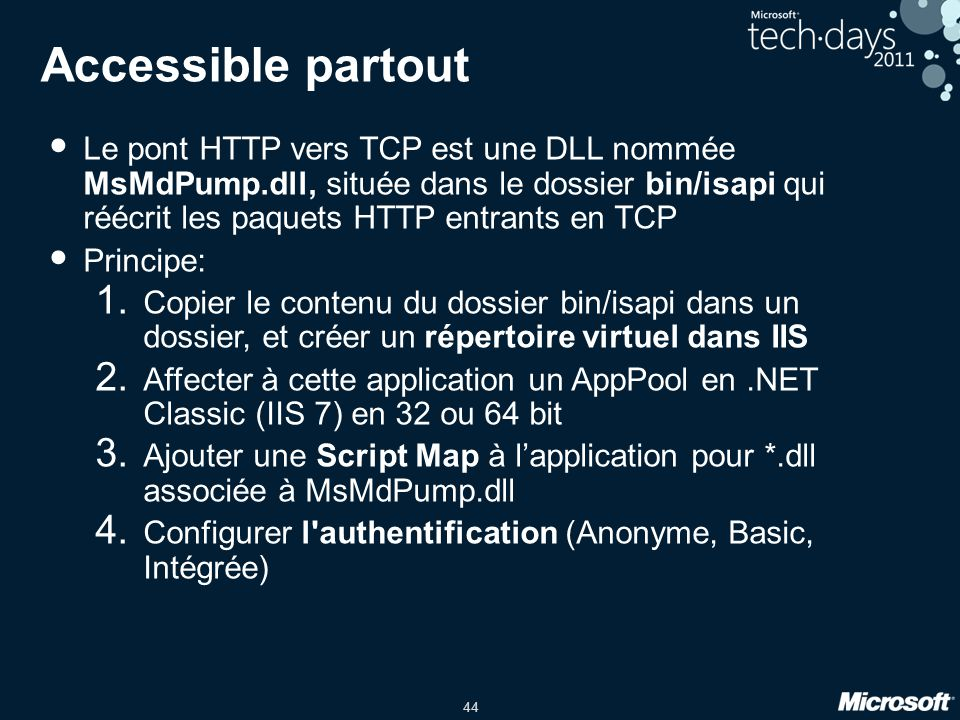 44 Accessible partout • Le pont HTTP vers TCP est une DLL nommée MsMdPump.dll, située dans le dossier bin/isapi qui réécrit les paquets HTTP entrants