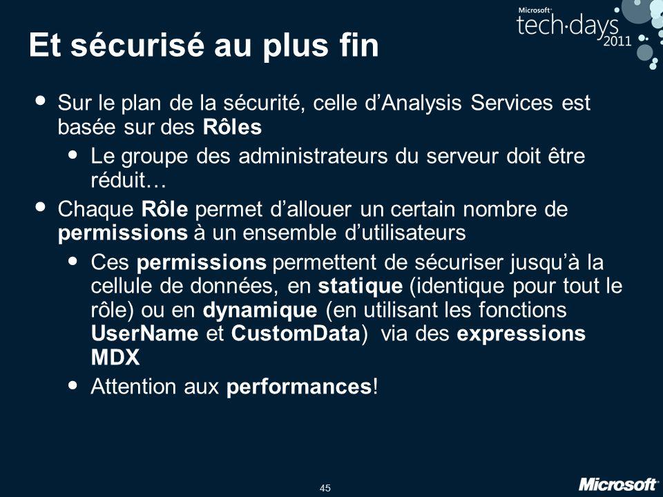 45 Et sécurisé au plus fin • Sur le plan de la sécurité, celle d'Analysis Services est basée sur des Rôles • Le groupe des administrateurs du serveur