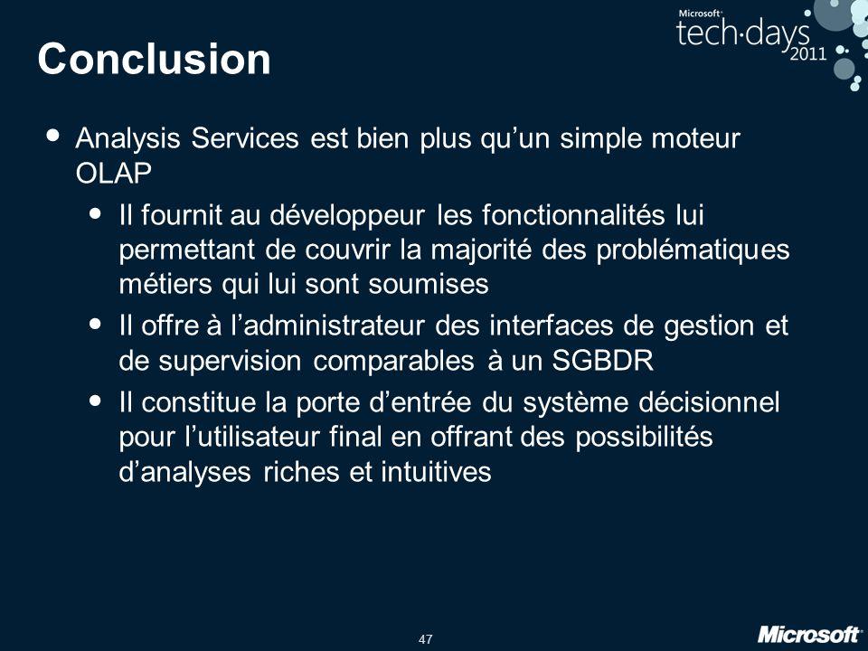 47 Conclusion • Analysis Services est bien plus qu'un simple moteur OLAP • Il fournit au développeur les fonctionnalités lui permettant de couvrir la