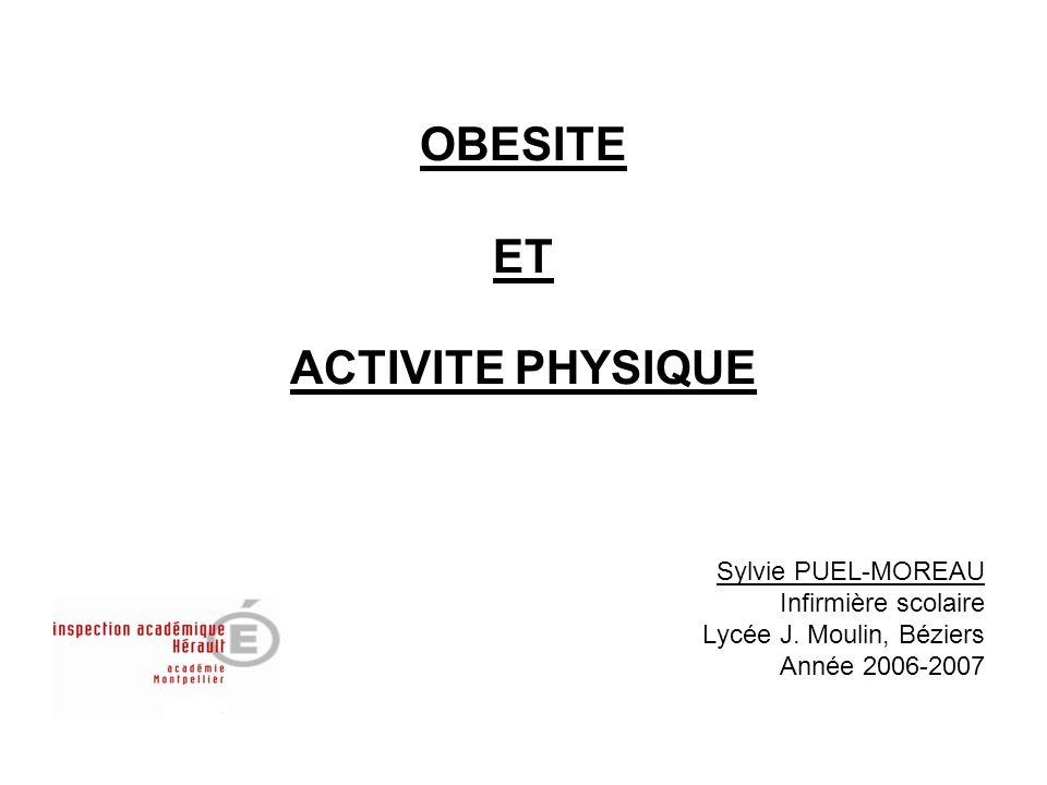 OBESITE ET ACTIVITE PHYSIQUE Sylvie PUEL-MOREAU Infirmière scolaire Lycée J. Moulin, Béziers Année 2006-2007