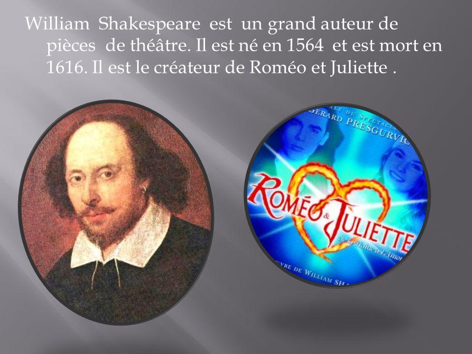 William Shakespeare est un grand auteur de pièces de théâtre. Il est né en 1564 et est mort en 1616. Il est le créateur de Roméo et Juliette.