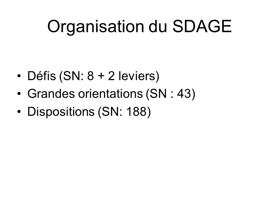 Organisation du SDAGE •Défis (SN: 8 + 2 leviers) •Grandes orientations (SN : 43) •Dispositions (SN: 188)