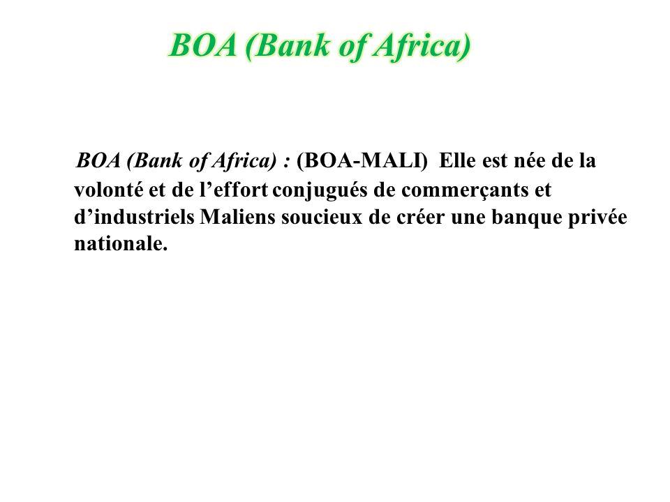 BOA (Bank of Africa) : (BOA-MALI) Elle est née de la volonté et de l'effort conjugués de commerçants et d'industriels Maliens soucieux de créer une ba