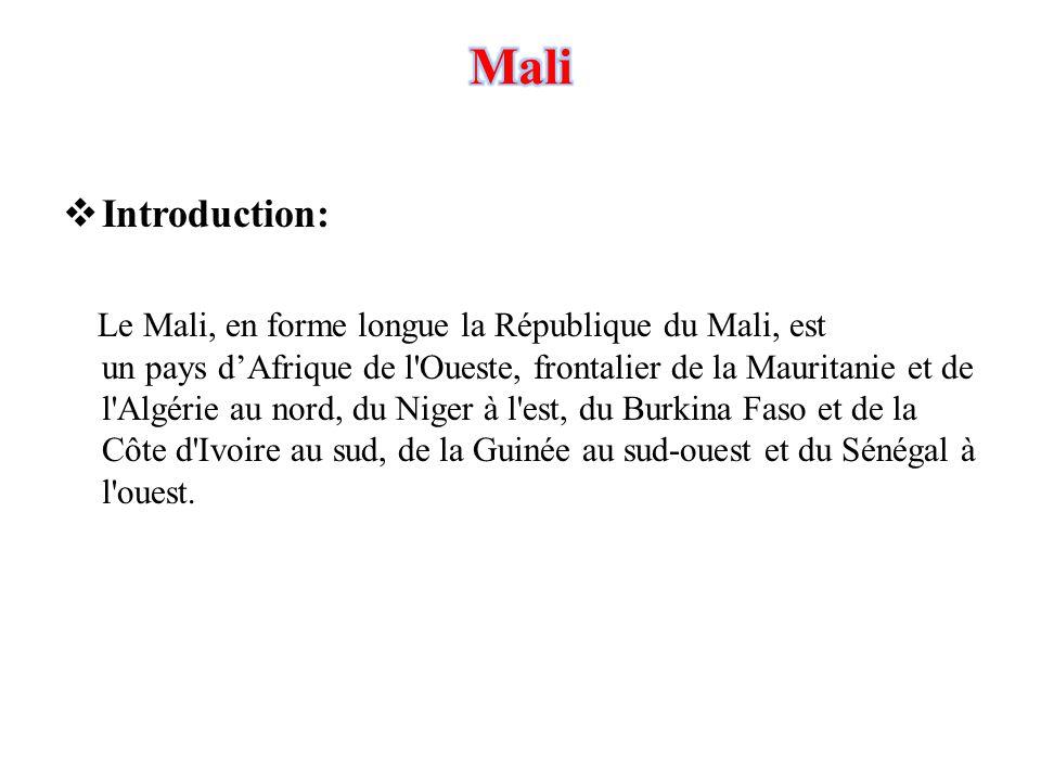  Introduction: Le Mali, en forme longue la République du Mali, est un pays d'Afrique de l'Oueste, frontalier de la Mauritanie et de l'Algérie au nord