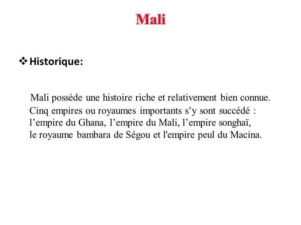  Historique: Mali possède une histoire riche et relativement bien connue. Cinq empires ou royaumes importants s'y sont succédé : l'empire du Ghana, l