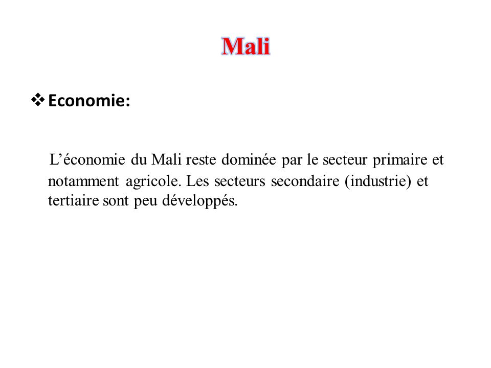  Economie: L'économie du Mali reste dominée par le secteur primaire et notamment agricole. Les secteurs secondaire (industrie) et tertiaire sont peu